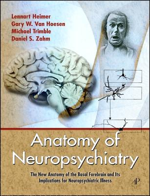 Anatomy of Neuropsychiatry: The New Anatomy of the Basal Forebrain and Its Implications for Neuropsychiatric Illness - Heimer, Lennart, and Van Hoesen, Gary W, and Trimble, Michael, MD