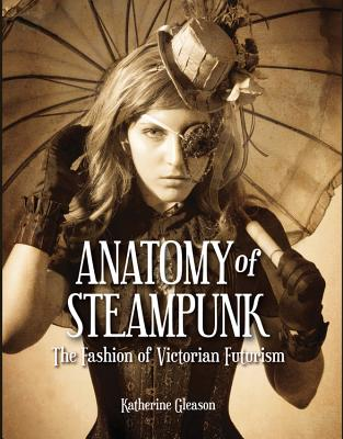 Anatomy of Steampunk: The Fashion of Victorian Futurism - Gleason, Katherine, and Pho, Diana M. (Foreword by)