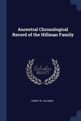 Ancestral Chronological Record of the Hillman Family - Hillman, Harry W
