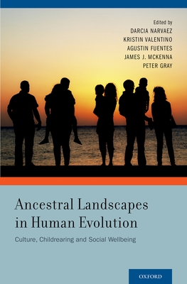 Ancestral Landscapes in Human Evolution: Culture, Childrearing and Social Wellbeing - Narvaez, Darcia, PhD (Editor), and Valentino, Kristin (Editor), and Fuentes, Agustin (Editor)