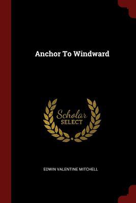 Anchor to Windward - Mitchell, Edwin Valentine