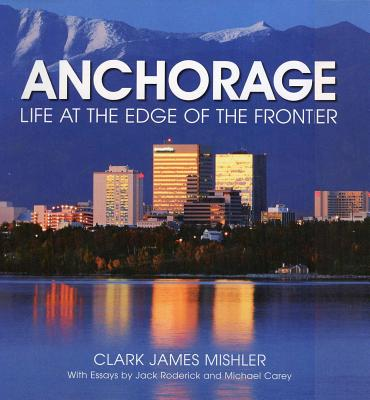 Anchorage: Life at the Edge of the Frontier - Mishler, Clark James