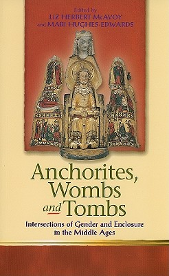 Anchorites, Wombs, and Tombs: Intersections of Gender and Enclosure in the Middle Ages - McAvoy, Liz Herbert (Editor)