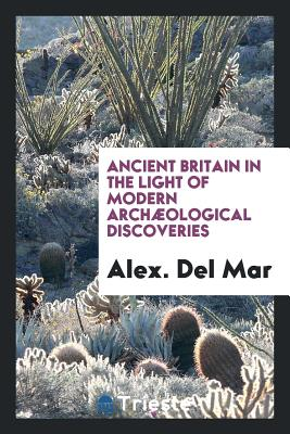 Ancient Britain in the Light of Modern Archaeological Discoveries - Del Mar, Alexander