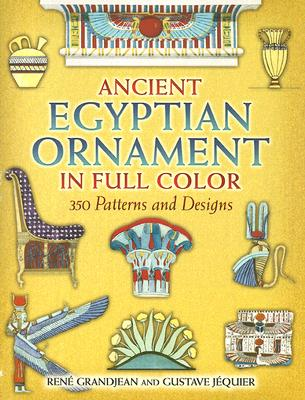 Ancient Egyptian Ornament in Full Color: 350 Patterns and Designs - Grandjean, Rene, and Jequier, Gustave