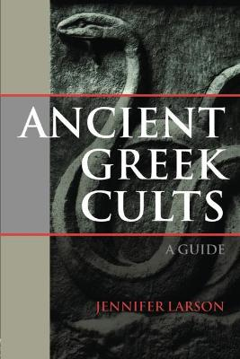 Ancient Greek Cults: A Guide - Larson, Jennifer