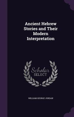 Ancient Hebrew Stories and Their Modern Interpretation - Jordan, William George