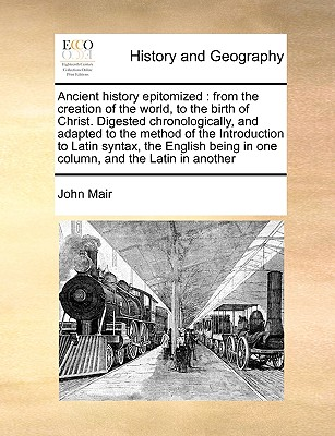 Ancient History Epitomized: From the Creation of the World, to the Birth of Christ. Digested Chronologically, and Adapted to the Method of the Introduction to Latin Syntax, the English Being in One Column, and the Latin in Another - Mair, John