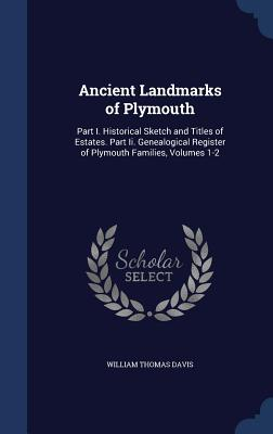 Ancient Landmarks of Plymouth: Part I. Historical Sketch and Titles of Estates. Part II. Genealogical Register of Plymouth Families, Volumes 1-2 - Davis, William Thomas