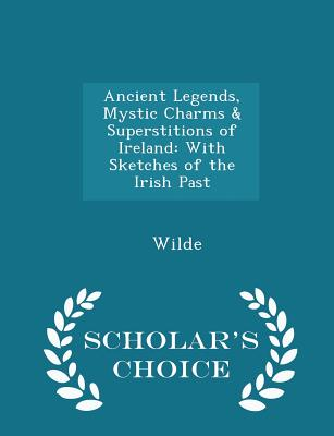 Ancient Legends, Mystic Charms & Superstitions of Ireland: With Sketches of the Irish Past - Scholar's Choice Edition - Wilde