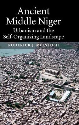 Ancient Middle Niger: Urbanism and the Self-Organizing Landscape - McIntosh, Roderick J, Professor