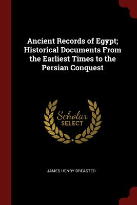 Ancient Records of Egypt; Historical Documents from the Earliest Times to the Persian Conquest - Breasted, James Henry