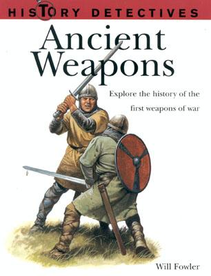 Ancient Weapons: Explore the History of the First Weapons of War - Fowler, Will