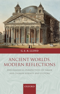Ancient Worlds, Modern Reflections: Philosophical Perspectives on Greek and Chinese Science and Culture - Lloyd, Geoffrey E R