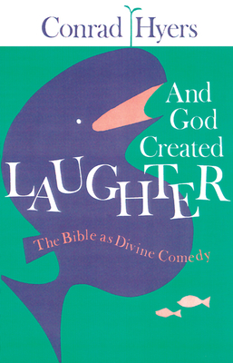 And God Created Laughter: The Bible as Divine Comedy - Hyers, Conrad, Th.M., Ph.D., and Hyers, M Conrad