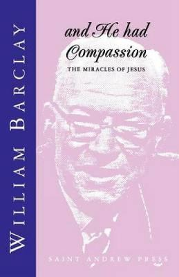 And He Had Compassion: The Miracles of Jesus - Barclay, William