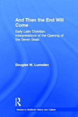 And Then the End Will Come: Early Latin Christian Interpretations of the Opening of the Seven Seals - Lumsden, Douglas W