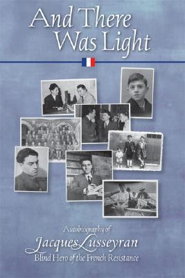 And There Was Light: The Autobiography of Jacques Lusseyran: Blind Hero of the French Resistance - Lusseyran, Jacques, and Cameron, Elizabeth R (Translated by)