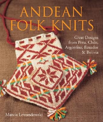 Andean Folk Knits: Great Designs from Peru, Chile, Argentina, Ecuador & Bolivia - Lewandowski, Marcia