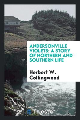 Andersonville Violets: A Story of Northern and Southern Life - Collingwood, Herbert W