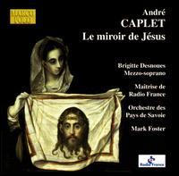 André Caplet: Le miroir de Jesus - Brigitte Desnoues (mezzo-soprano); Les Maîtrise de Radio France (choir, chorus); Orchestre des Pays de Savoie;...