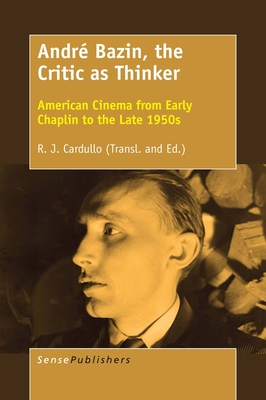 Andre Bazin, the Critic as Thinker: American Cinema from Early Chaplin to the Late 1950s - Cardullo, R (Editor)
