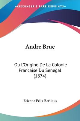 Andre Brue Ou L'Origine de La Colonie Francaise Du Senegal (1874) - Berlioux, Etienne Felix