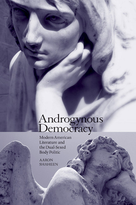 Androgynous Democracy: Modern American Literature and the Dual-Sexed Body Politic - Shaheen, Aaron
