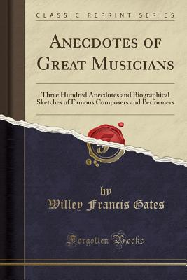 Anecdotes of Great Musicians: Three Hundred Anecdotes and Biographical Sketches of Famous Composers and Performers (Classic Reprint) - Gates, Willey Francis