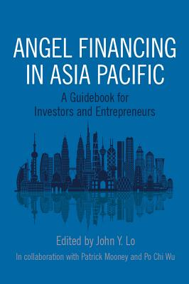 Angel Financing in Asia Pacific: A Guidebook for Investors and Entrepreneurs - Lo, John Y (Editor), and Mooney, Patrick (Contributions by), and Wu, Po Chi (Contributions by)