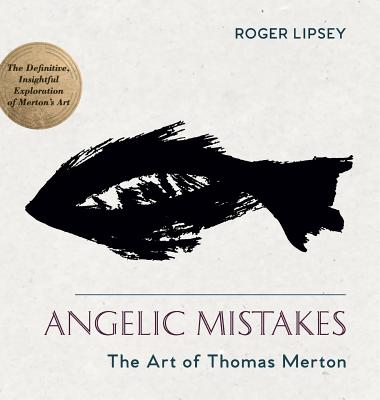 Angelic Mistakes: The Art of Thomas Merton - Lipsey, Roger, and Pearson, Paul M (Foreword by)