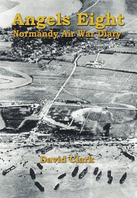 Angels Eight: Normandy Air War Diary - Clark, David, Ph.D.