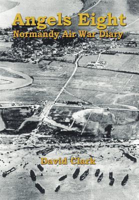 Angels Eight: Normandy Air War Diary - Clark, David, Ph.D.