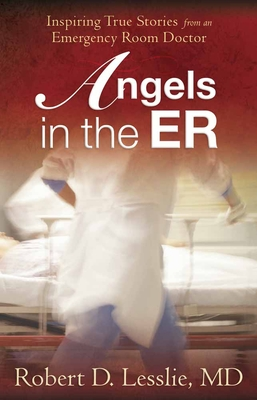 Angels in the ER: Inspiring True Stories from an Emergency Room Doctor - Lesslie, Robert D