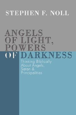 Angels of Light, Powers of Darkness: Thinking Biblically about Angels, Satan, & Principalities - Noll, Stephen F
