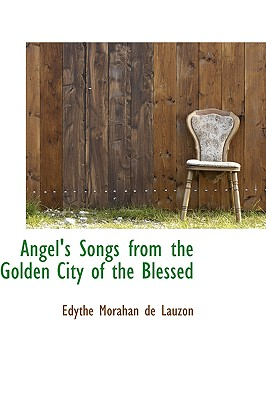 Angel's Songs from the Golden City of the Blessed - Morahan De Lauzon, Edythe