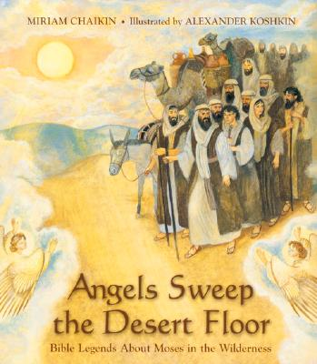 Angels Sweep the Desert Floor: Bible Legends about Moses in the Wilderness - Chaikin, Miriam