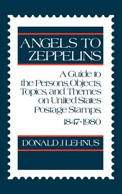 Angels to Zeppelins: A Guide to the Persons, Objects, Topics, and Themes on United States Postage Stamps, 1847-1980 - Lehnus, Donald J, and Lehnus, Ronald