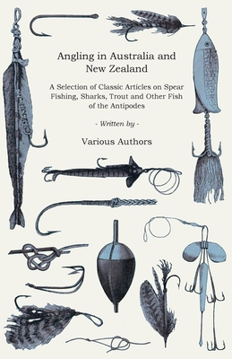Angling in Australia and New Zealand - A Selection of Classic Articles on Spear Fishing, Sharks, Trout and Other Fish of the Antipodes (Angling Series - Various