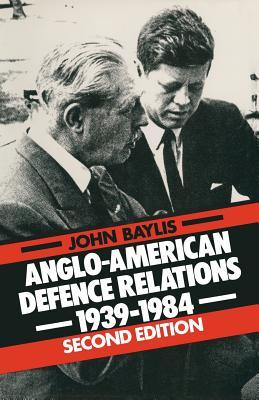 Anglo-American Defence Relations, 1939-84 - Baylis, John