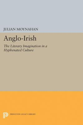 Anglo-Irish: The Literary Imagination in a Hyphenated Culture - Moynahan, Julian