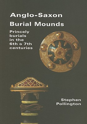 Anglo-Saxon Burial Mounds: Princely Burials in the 6th & 7th Centuries - Pollington, Stephen
