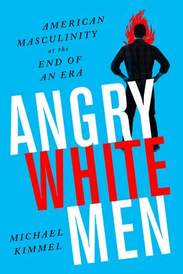 Angry White Men: American Masculinity at the End of an Era - Kimmel, Michael, Professor