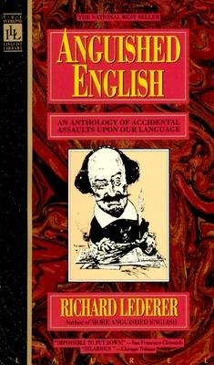 Anguished English: An Anthology of Accidental Assualts Upon Our Language - Lederer, Richard, Ph.D.