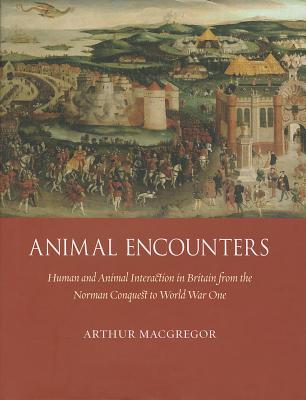 Animal Encounters: Human and Animal Interaction in Britain from the Norman Conquest to World War One - MacGregor, Arthur
