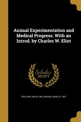 Animal Experimentation and Medical Progress. with an Introd. by Charles W. Eliot - Keen, William W (William Williams) B (Creator)