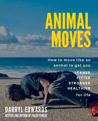 Animal Moves: How to move like an animal to get you leaner, fitter, stronger and healthier for life - Edwards, Darryl