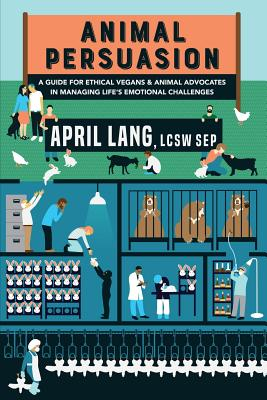Animal Persuasion: A Guide for Ethical Vegans and Animal Advocates in Managing Life's Emotional Challenges - Lang Lcsw Sep, April