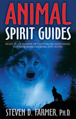 Animal Spirit Guides: An Easy-To-Use Handbook for Identifying and Understanding Your Power Animals and Animal Spirit Helpers - Farmer, Steven D, Dr.