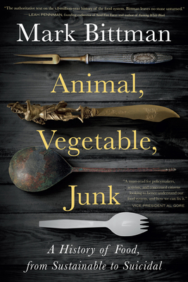 Animal, Vegetable, Junk: A History of Food, from Sustainable to Suicidal - Bittman, Mark